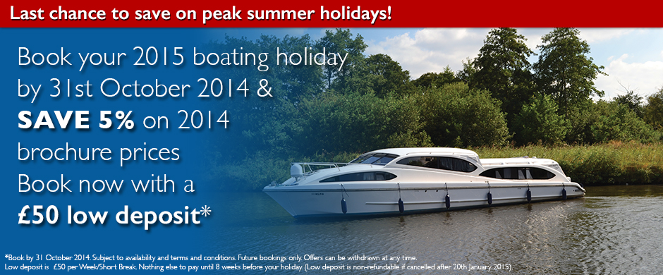 Book your 2015 boating holiday by 31st October 2014 & SAVE 5% on 2014 brochure prices Book now with a £50 low deposit*