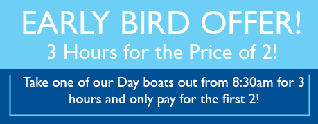 early bird offer 2 hours for the price of 2. Take one of our day boats our from 8.30am for 3 hours and only pay for the first 2.